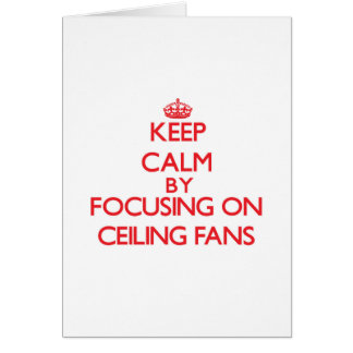 Keep Calm by focusing on Ceiling Fans Greeting Card