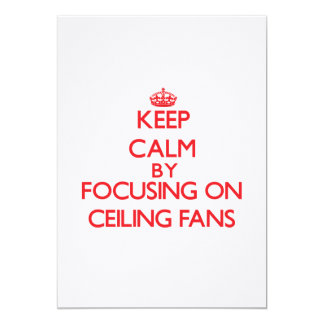 "Keep Calm by focusing on Ceiling Fans 5"" X 7"" Invitation Card"