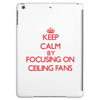 Keep Calm by focusing on Ceiling Fans iPad Air Cases