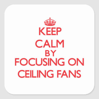 Keep Calm by focusing on Ceiling Fans Square Sticker