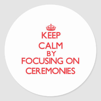 Keep Calm by focusing on Ceremonies Round Stickers
