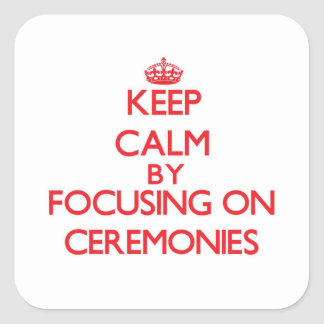 Keep Calm by focusing on Ceremonies Square Stickers