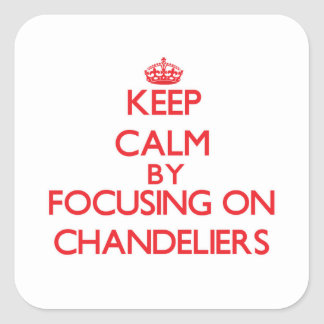 Keep Calm by focusing on Chandeliers Square Sticker