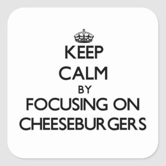 Keep Calm by focusing on Cheeseburgers Square Stickers