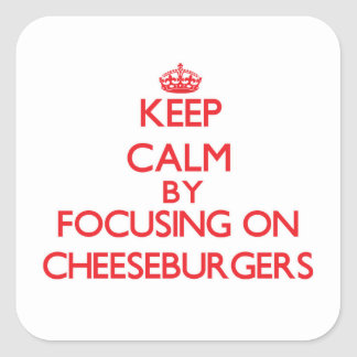 Keep Calm by focusing on Cheeseburgers Square Sticker