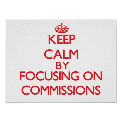 Keep Calm by focusing on Commissions Poster