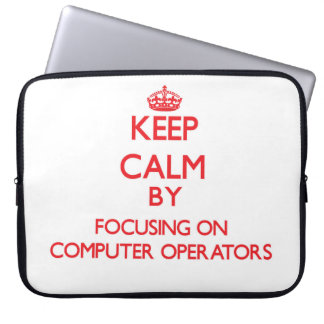 Keep Calm by focusing on Computer Operators Laptop Computer Sleeves
