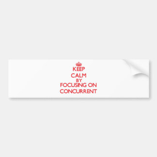 Keep Calm by focusing on Concurrent Bumper Stickers