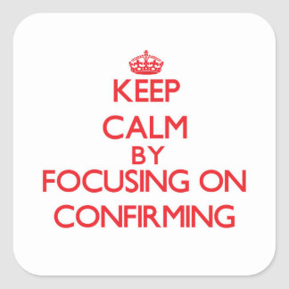Keep Calm by focusing on Confirming Square Sticker