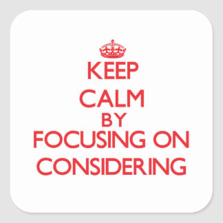 Keep Calm by focusing on Considering Square Sticker
