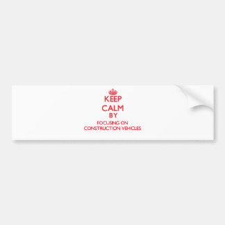 Keep Calm by focusing on Construction Vehicles Bumper Sticker
