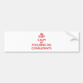 Keep Calm by focusing on Consultants Bumper Sticker