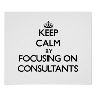 Keep Calm by focusing on Consultants Posters