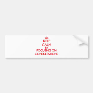 Keep Calm by focusing on Consultations Bumper Stickers