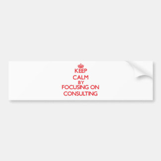 Keep Calm by focusing on Consulting Bumper Stickers