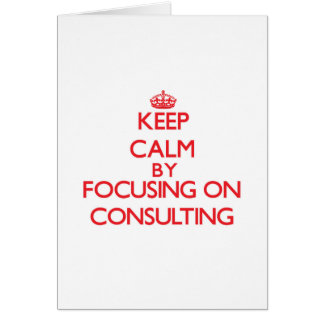 Keep Calm by focusing on Consulting Greeting Cards