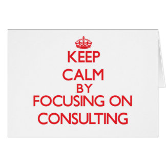 Keep Calm by focusing on Consulting Cards