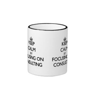 Keep Calm by focusing on Consulting Coffee Mugs