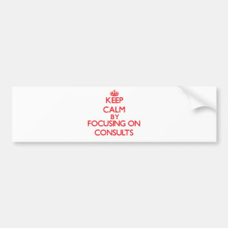 Keep Calm by focusing on Consults Bumper Stickers