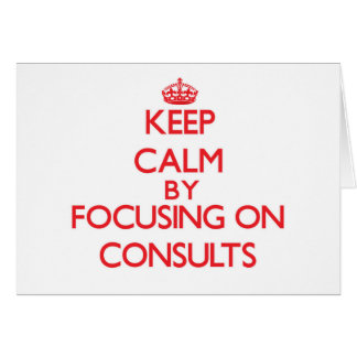 Keep Calm by focusing on Consults Greeting Cards