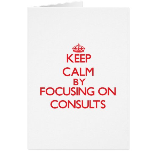 Keep Calm by focusing on Consults Card