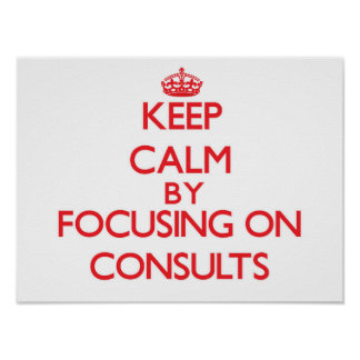 Keep Calm by focusing on Consults Print