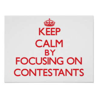 Keep Calm by focusing on Contestants Print