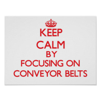 Keep Calm by focusing on Conveyor Belts Posters