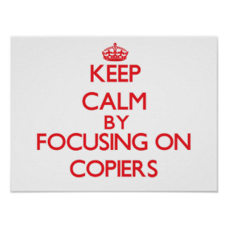 Keep Calm by focusing on Copiers Poster