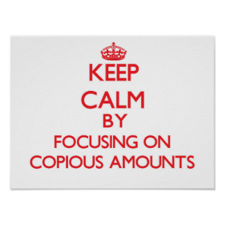 Keep Calm by focusing on Copious Amounts Poster