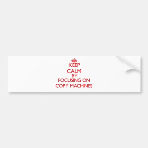 Keep Calm by focusing on Copy Machines Bumper Sticker