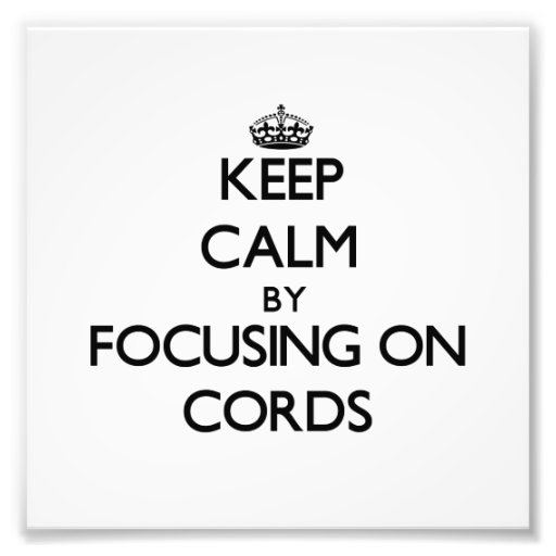 Keep Calm by focusing on Cords Photo Art