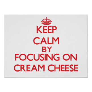 Keep Calm by focusing on Cream Cheese Posters