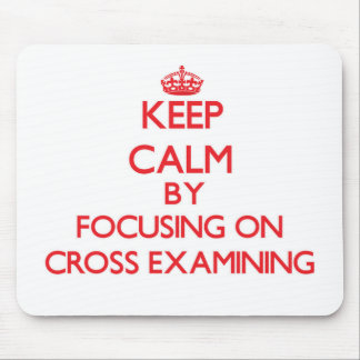 Keep Calm by focusing on Cross-Examining Mousepad
