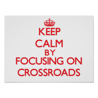 Keep Calm by focusing on Crossroads Posters