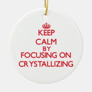 Keep Calm by focusing on Crystallizing Ornaments