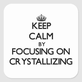 Keep Calm by focusing on Crystallizing Square Sticker