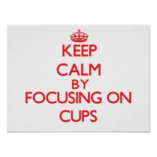 Keep Calm by focusing on Cups Poster