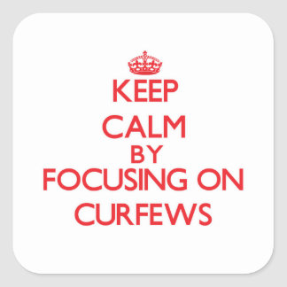 Keep Calm by focusing on Curfews Square Stickers