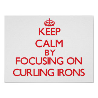 Keep Calm by focusing on Curling Irons Posters
