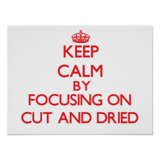 Keep Calm by focusing on Cut-And-Dried Print