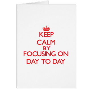 Keep Calm by focusing on Day-To-Day Greeting Card