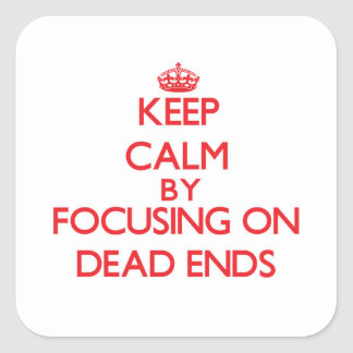 Keep Calm by focusing on Dead Ends Square Stickers