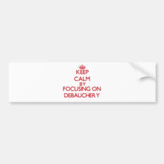 Keep Calm by focusing on Debauchery Bumper Stickers