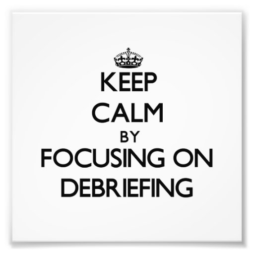 Keep Calm by focusing on Debriefing Photographic Print