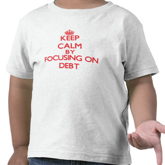 Keep Calm by focusing on Debt Tee Shirts