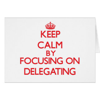 Keep Calm by focusing on Delegating Greeting Card
