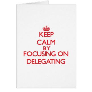 Keep Calm by focusing on Delegating Greeting Cards