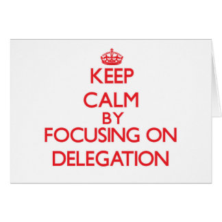 Keep Calm by focusing on Delegation Greeting Cards