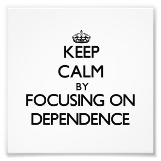 Keep Calm by focusing on Dependence Art Photo